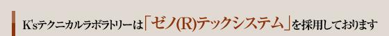 K'sテクニカルラボラトリーは「ゼノ(R)テックシステム」を採用しております。